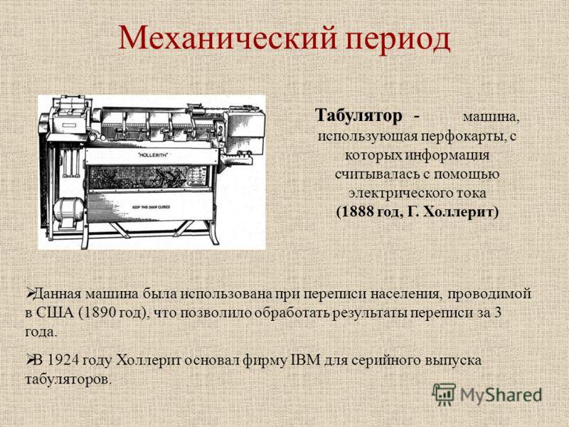 Механический период Табулятор - машина, использующая перфокарты, с которых информация считывалась с помощью электрического тока (1888 год, Г. Холлерит) Данная машина была использована при переписи населения, проводимой в США (1890 год), что позволило