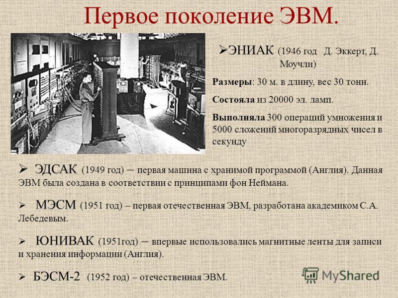Первое поколение ЭВМ. ЭНИАК (1946 год Д. Эккерт, Д. Моучли) Размеры: 30 м. в длину, вес 30 тонн. Состояла из 20000 эл. ламп. Выполняла 300 операций умножения и 5000 сложений многоразрядных чисел в секунду ЭДСАК (1949 год) – первая машина с хранимой п