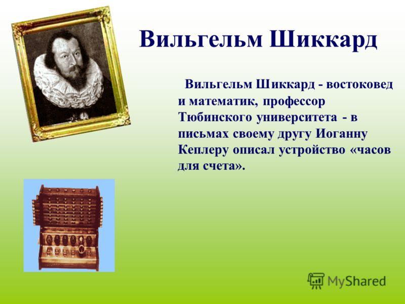 Вильгельм Шиккард Вильгельм Шиккард - востоковед и математик, профессор Тюбинского университета - в письмах своему другу Иоганну Кеплеру описал устройство «часов для счета».