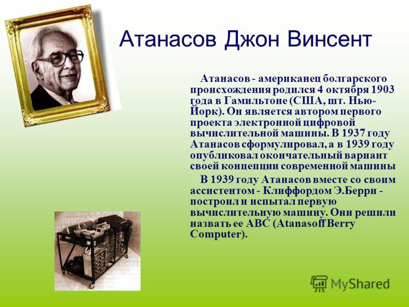 Атанасов Джон Винсент Атанасов - американец болгарского происхождения родился 4 октября 1903 года в Гамильтоне (США, шт. Нью- Йорк). Он является автором первого проекта электронной цифровой вычислительной машины. В 1937 году Атанасов сформулировал, а