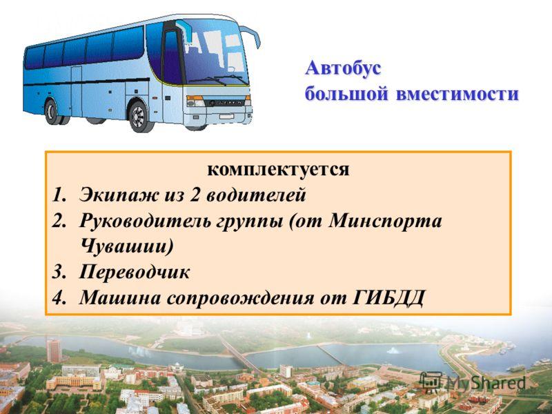 Автобус большой вместимости комплектуется 1.Экипаж из 2 водителей 2.Руководитель группы (от Минспорта Чувашии) 3.Переводчик 4.Машина сопровождения от ГИБДД