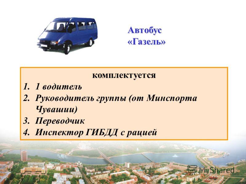 Автобус«Газель» комплектуется 1.1 водитель 2.Руководитель группы (от Минспорта Чувашии) 3.Переводчик 4.Инспектор ГИБДД с рацией