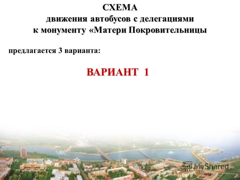 СХЕМА движения автобусов с делегациями к монументу «Матери Покровительницы предлагается 3 варианта: ВАРИАНТ 1