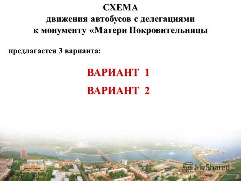СХЕМА движения автобусов с делегациями к монументу «Матери Покровительницы предлагается 3 варианта: ВАРИАНТ 1 ВАРИАНТ 2