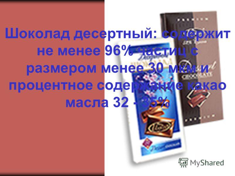 Шоколад десертный: содержит не менее 96% частиц с размером менее 30 мкм и процентное содержание какао масла 32 - 35%