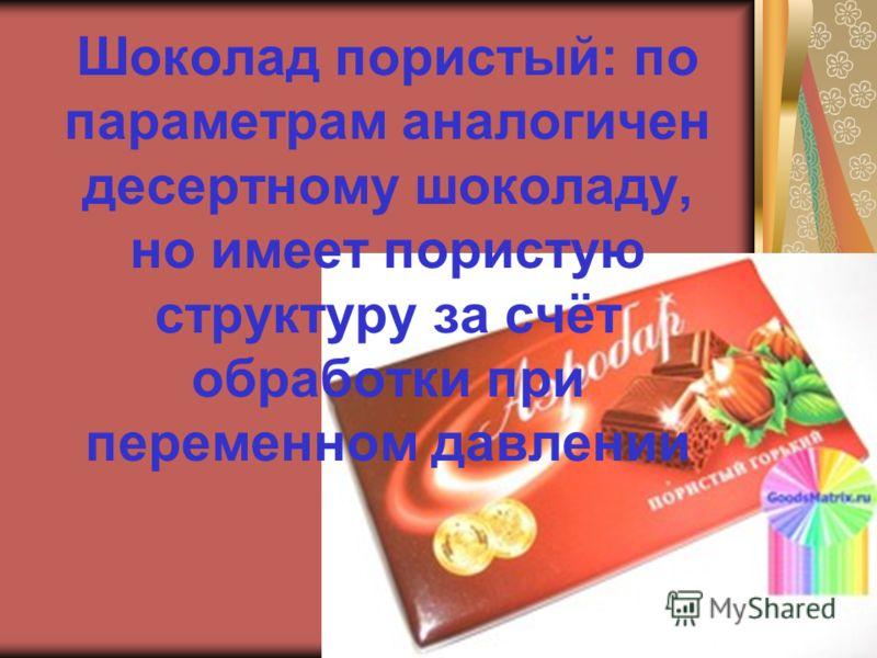 Шоколад пористый: по параметрам аналогичен десертному шоколаду, но имеет пористую структуру за счёт обработки при переменном давлении