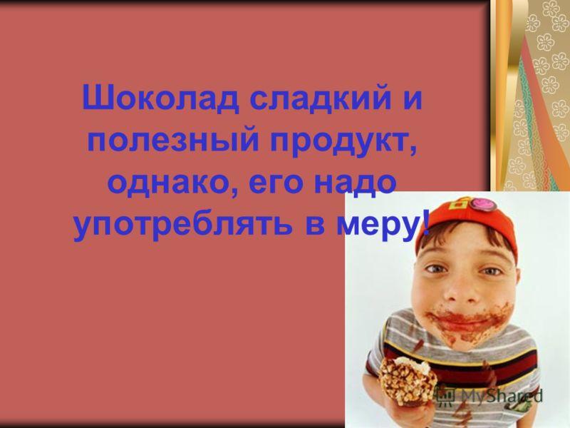 Шоколад сладкий и полезный продукт, однако, его надо употреблять в меру!