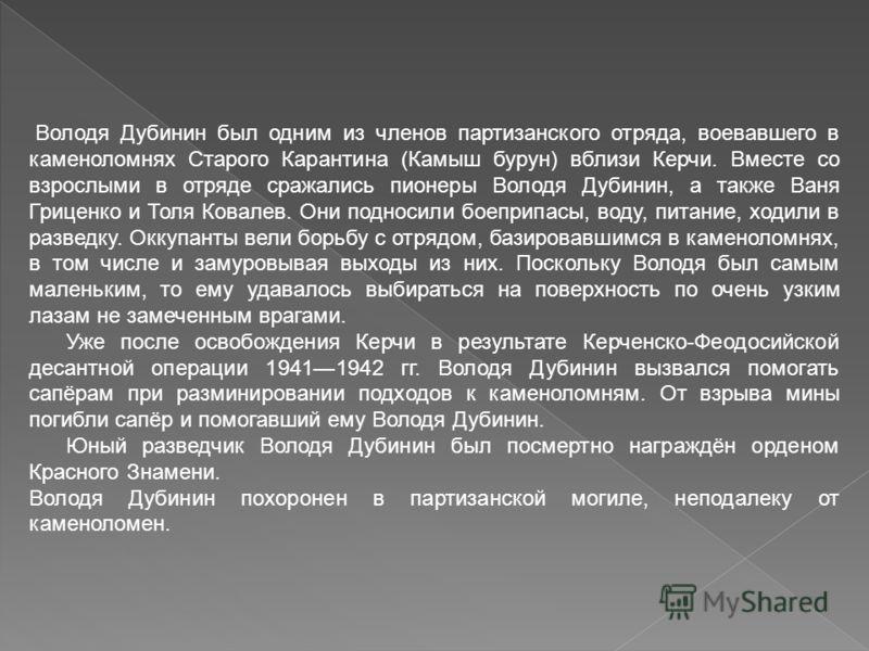 Володя Дубинин был одним из членов партизанского отряда, воевавшего в каменоломнях Старого Карантина (Камыш бурун) вблизи Керчи. Вместе со взрослыми в отряде сражались пионеры Володя Дубинин, а также Ваня Гриценко и Толя Ковалев. Они подносили боепри