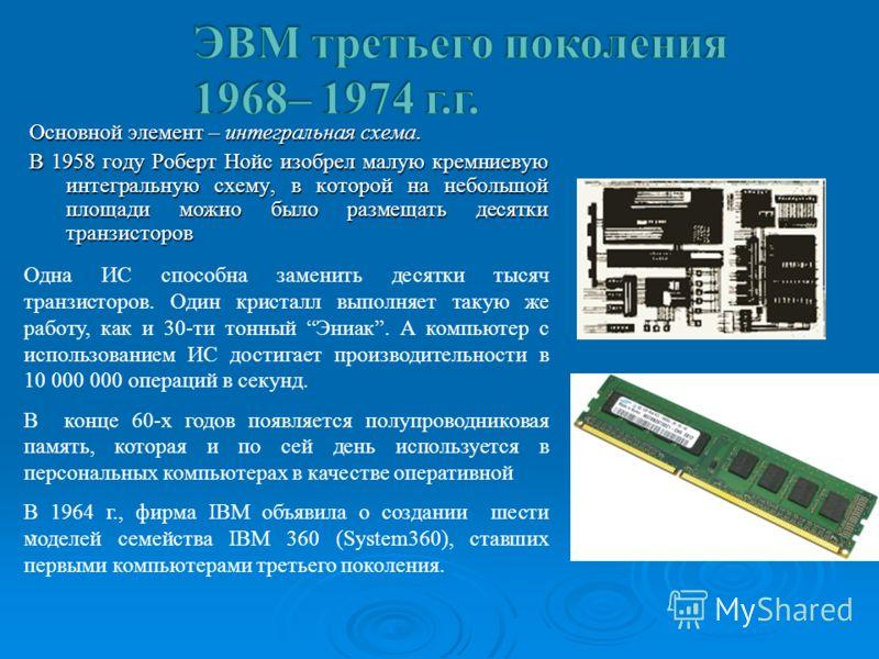 Основной элемент – интегральная схема. В 1958 году Роберт Нойс изобрел малую кремниевую интегральную схему, в которой на небольшой площади можно было размещать десятки транзисторов. Одна ИС способна заменить десятки тысяч транзисторов. Один кристалл