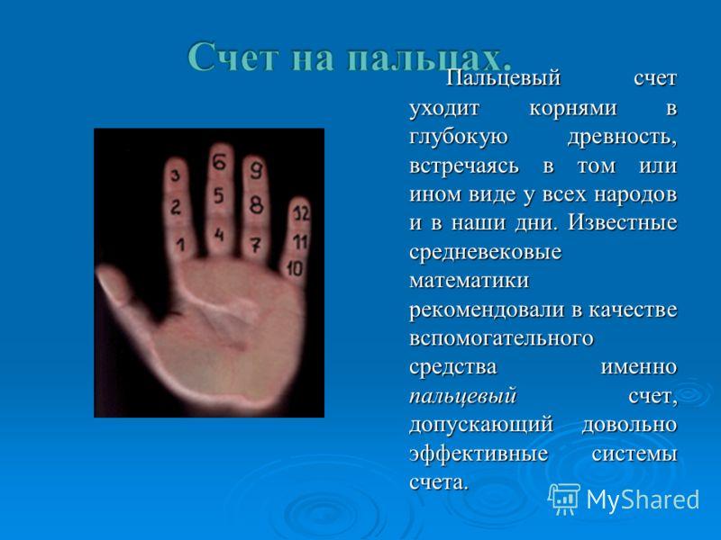 Пальцевый счет уходит корнями в глубокую древность, встречаясь в том или ином виде у всех народов и в наши дни. Известные средневековые математики рекомендовали в качестве вспомогательного средства именно пальцевый счет, допускающий довольно эффектив