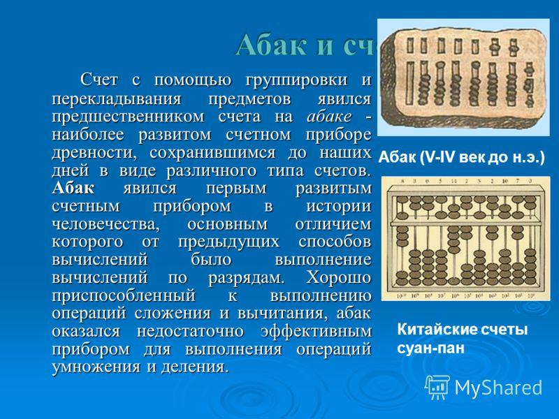 Счет с помощью группировки и перекладывания предметов явился предшественником счета на абаке - наиболее развитом счетном приборе древности, сохранившимся до наших дней в виде различного типа счетов. Абак явился первым развитым счетным прибором в исто