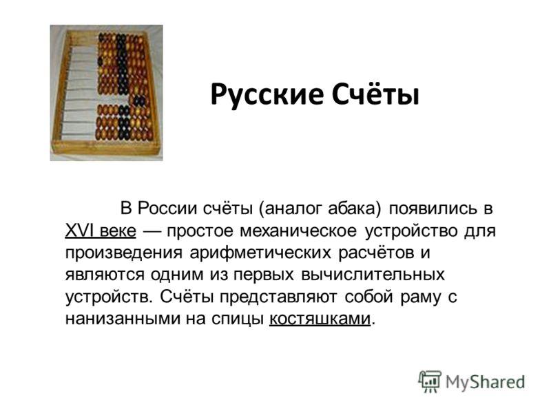 Русские Счёты В России счёты (аналог абака) появились в XVI веке простое механическое устройство для произведения арифметических расчётов и являются одним из первых вычислительных устройств. Счёты представляют собой раму с нанизанными на спицы костяш