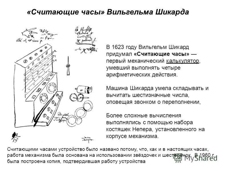 «Считающие часы» Вильгельма Шикарда В 1623 году Вильгельм Шикард придумал «Считающие часы» первый механический калькулятор, умевший выполнять четыре арифметических действия. Машина Шикарда умела складывать и вычитать шестизначные числа, оповещая звон
