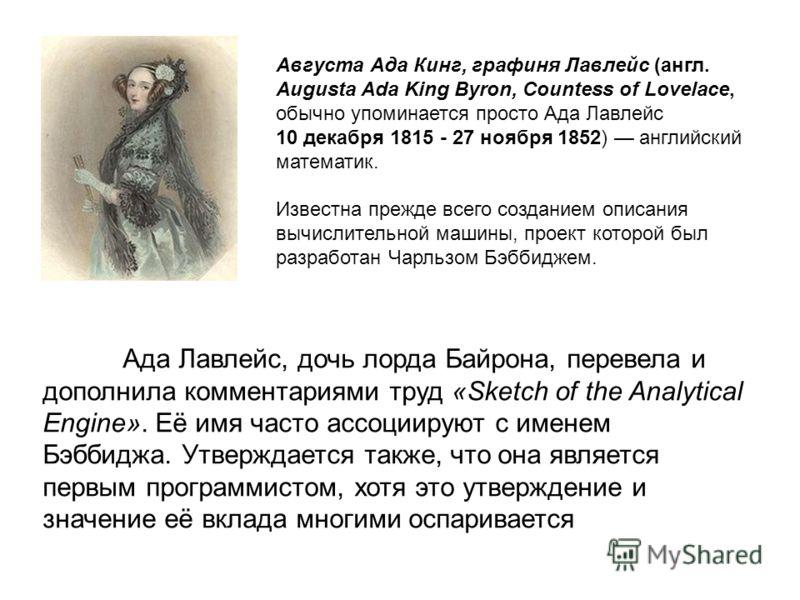 Августа Ада Кинг, графиня Лавлейс (англ. Augusta Ada King Byron, Countess of Lovelace, обычно упоминается просто Ада Лавлейс 10 декабря 1815 - 27 ноября 1852) английский математик. Известна прежде всего созданием описания вычислительной машины, проек