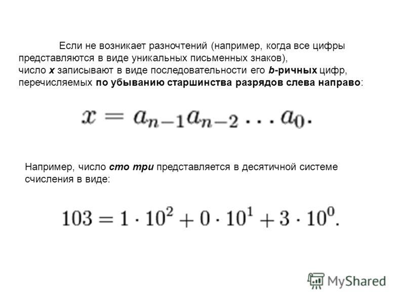 Если не возникает разночтений (например, когда все цифры представляются в виде уникальных письменных знаков), число x записывают в виде последовательности его b-ричных цифр, перечисляемых по убыванию старшинства разрядов слева направо: Например, числ