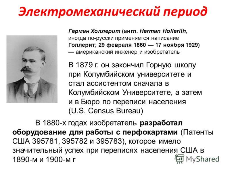Электромеханический период Герман Холлерит (англ. Herman Hollerith, иногда по-русски применяется написание Голлерит; 29 февраля 1860 17 ноября 1929) американский инженер и изобретатель В 1879 г. он закончил Горную школу при Колумбийском университете