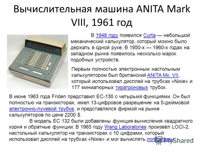 Вычислительная машина ANITA Mark VIII, 1961 год В 1948 году появился Curta небольшой механический калькулятор, который можно было держать в одной руке. В 1950-х 1960-х годах на западном рынке появилось несколько марок подобных устройств.1948 годуCurt