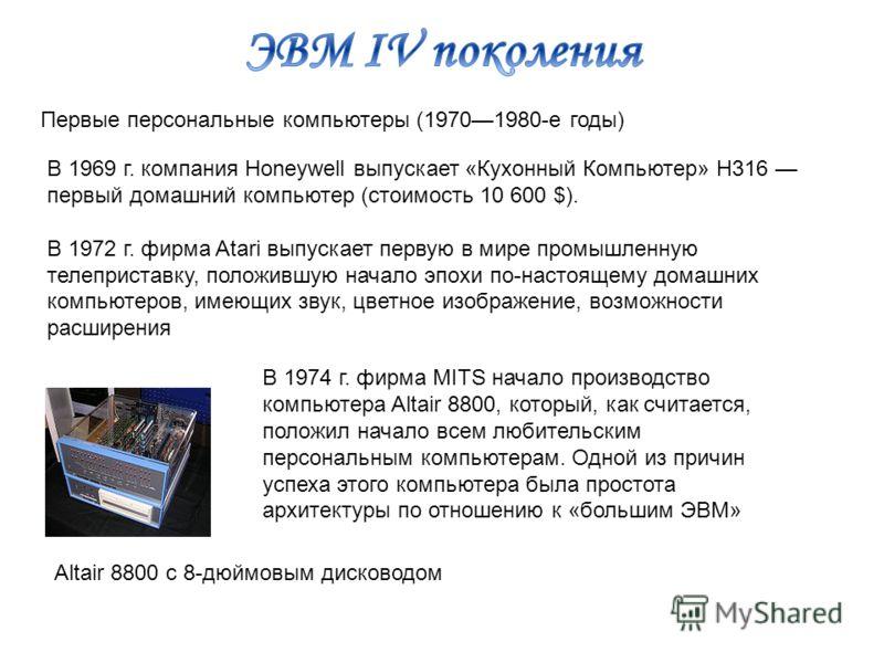 Первые персональные компьютеры (19701980-е годы) В 1969 г. компания Honeywell выпускает «Кухонный Компьютер» H316 первый домашний компьютер (стоимость 10 600 $). В 1972 г. фирма Atari выпускает первую в мире промышленную телеприставку, положившую нач