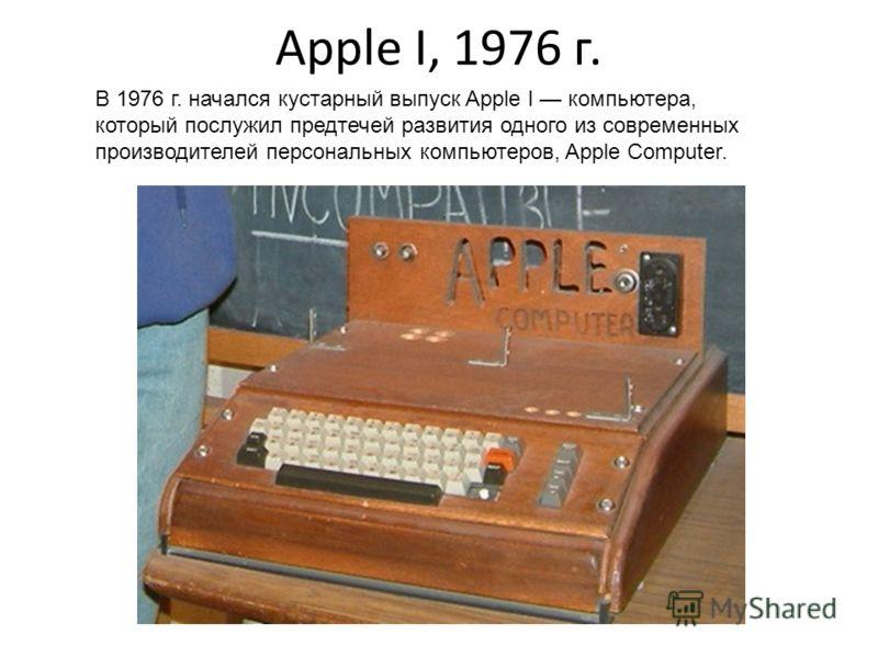 Apple I, 1976 г. В 1976 г. начался кустарный выпуск Apple I компьютера, который послужил предтечей развития одного из современных производителей персональных компьютеров, Apple Computer.