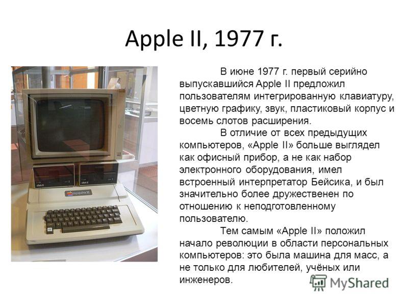 Apple II, 1977 г. В июне 1977 г. первый серийно выпускавшийся Apple II предложил пользователям интегрированную клавиатуру, цветную графику, звук, пластиковый корпус и восемь слотов расширения. В отличие от всех предыдущих компьютеров, «Apple II» боль
