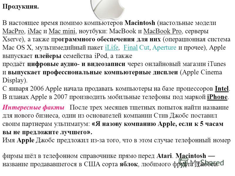 Продукция. В настоящее время помимо компьютеров Macintosh (настольные модели MacPro, iMac и Mac mini, ноутбуки: MacBook и MacBook Pro, серверы Xserve), а также программного обеспечения для них (операционная система Mac OS X, мультимедийный пакет iLif