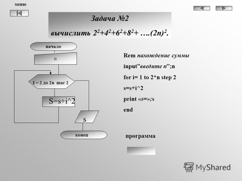Задача 2 вычислить 2 2 +4 2 +6 2 +8 2 + ….(2n) 2. начало n I = 2 до 2n шаг 2 S=s+i^2 s конец Rem нахождение суммы inputвведите n;n for i= 1 to 2*n step 2 s=s+i^2 print «s=»;s end программа меню