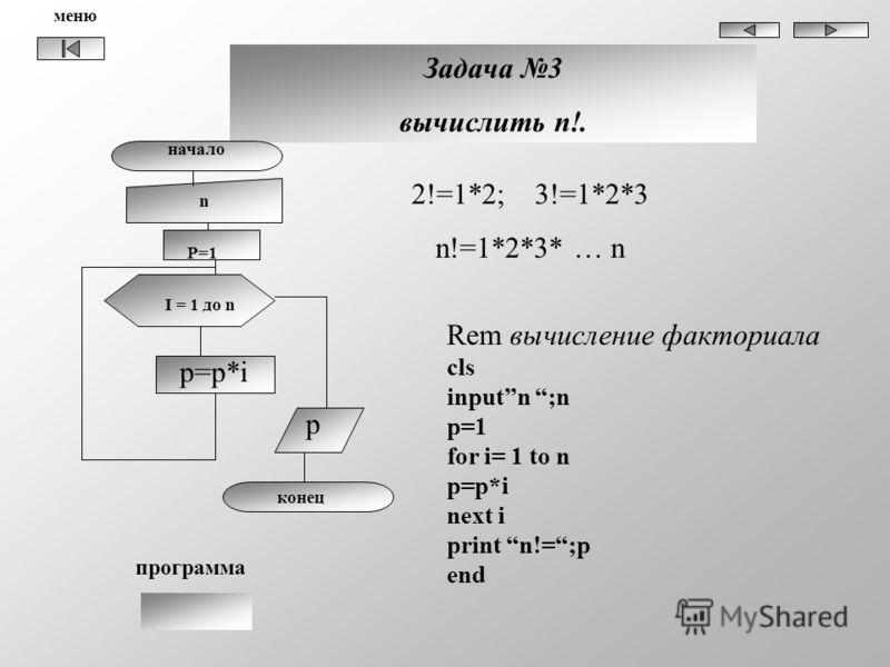 Задача 3 вычислить n!. начало n I = 1 до n p=p*i p конец P=1 2!=1*2; 3!=1*2*3 n!=1*2*3* … n Rem вычисление факториала cls inputn ;n p=1 for i= 1 to n p=p*i next i print n!=;p end программа меню