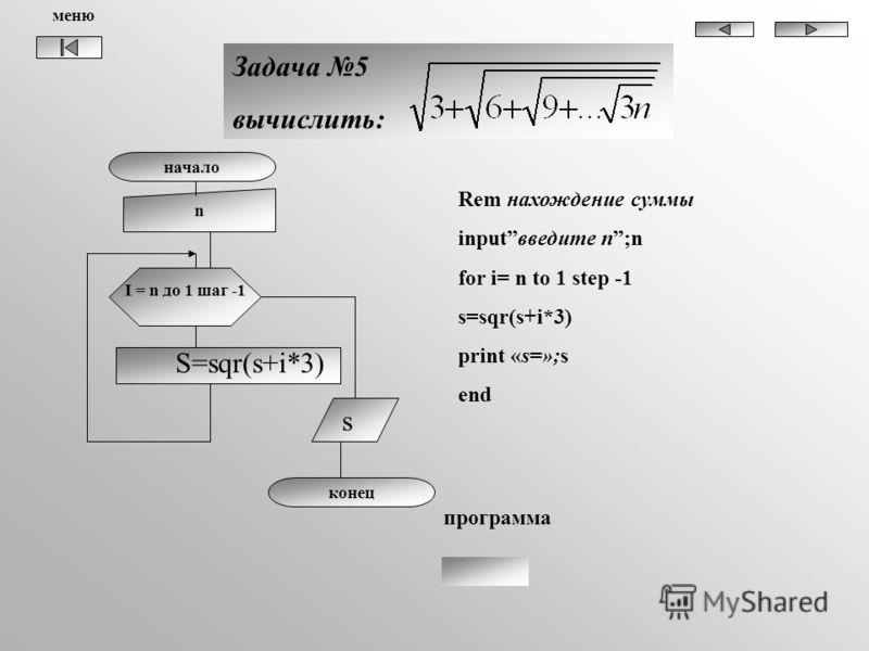 начало n I = n до 1 шаг -1 S=sqr(s+i*3) s конец Задача 5 вычислить: программа Rem нахождение суммы inputвведите n;n for i= n to 1 step -1 s=sqr(s+i*3) print «s=»;s end меню