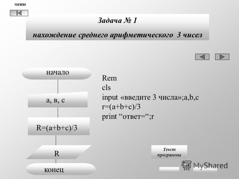 Задача 1 нахождение среднего арифметического 3 чисел а, в, с начало R=(a+b+c)/3 конец Rem cls input «введите 3 числа»;a,b,c r=(a+b+c)/3 print ответ=;r Текст программы R меню