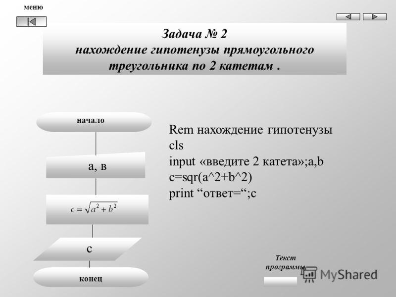 Rem нахождение гипотенузы cls input «введите 2 катета»;a,b с=sqr(a^2+b^2) print ответ=;c Задача 2 нахождение гипотенузы прямоугольного треугольника по 2 катетам. начало а, в конец c Текст программы меню