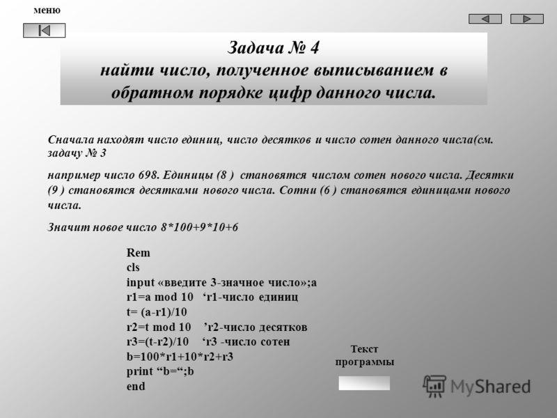 Задача 4 найти число, полученное выписыванием в обратном порядке цифр данного числа. Rem cls input «введите 3-значное число»;a r1=a mod 10 r1-число единиц t= (a-r1)/10 r2=t mod 10 r2-число десятков r3=(t-r2)/10 r3 -число сотен b=100*r1+10*r2+r3 print
