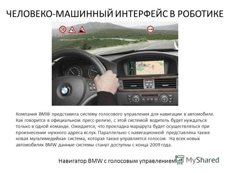 ЧЕЛОВЕКО-МАШИННЫЙ ИНТЕРФЕЙС В РОБОТИКЕ Навигатор BMW с голосовым управлением Компания BMW представила систему голосового управления для навигации в автомобиле. Как говорится в официальном пресс-релизе, с этой системой водитель будет нуждаться только