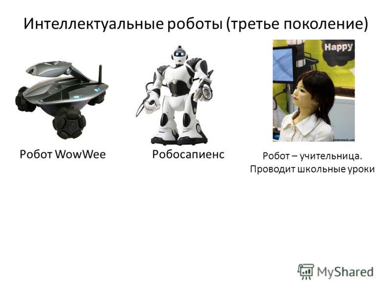 Интеллектуальные роботы (третье поколение) Робот WowWeeРобосапиенс Робот – учительница. Проводит школьные уроки