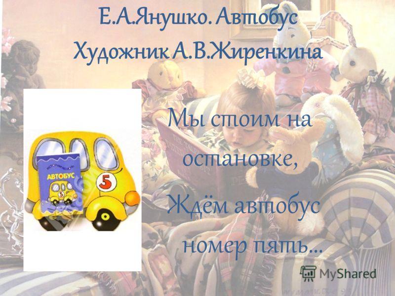 Е.А.Янушко. Автобус Художник А.В.Жиренкина Мы стоим на остановке, Ждём автобус номер пять…