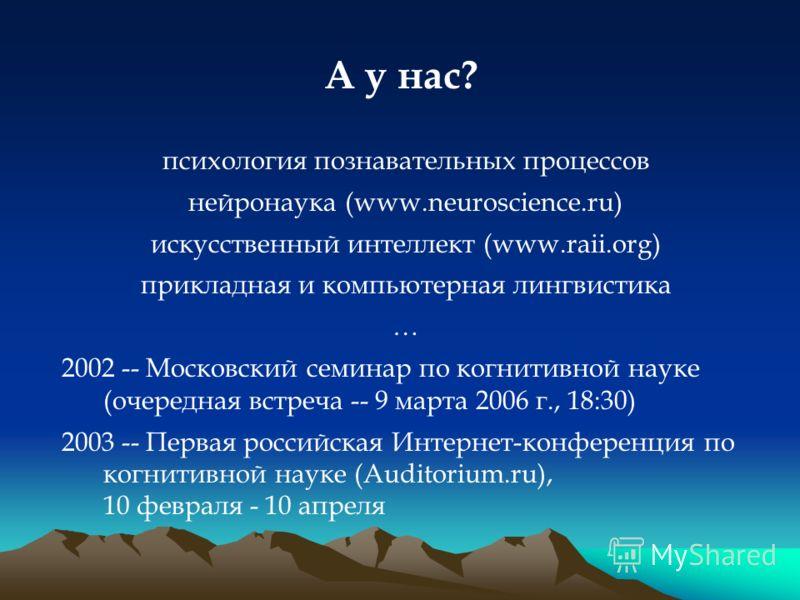 А у нас? психология познавательных процессов нейронаука (www.neuroscience.ru) искусственный интеллект (www.raii.org) прикладная и компьютерная лингвистика … 2002 -- Московский семинар по когнитивной науке (очередная встреча -- 9 марта 2006 г., 18:30)