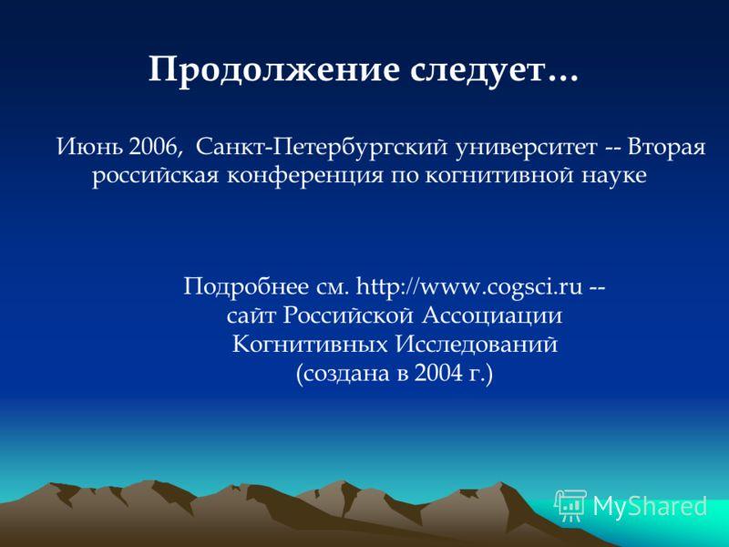 Продолжение следует… Подробнее см. http: // www.cogsci.ru -- сайт Российской Ассоциации Когнитивных Исследований (создана в 2004 г.) Июнь 2006, Санкт-Петербургский университет -- Вторая российская конференция по когнитивной науке
