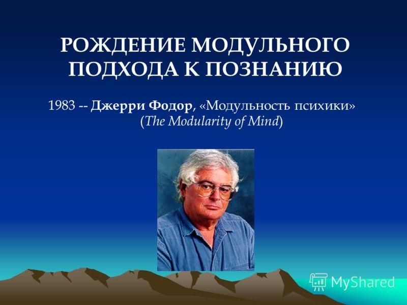 РОЖДЕНИЕ МОДУЛЬНОГО ПОДХОДА К ПОЗНАНИЮ 1983 -- Джерри Фодор, «Модульность психики» ( The Modularity of Mind )