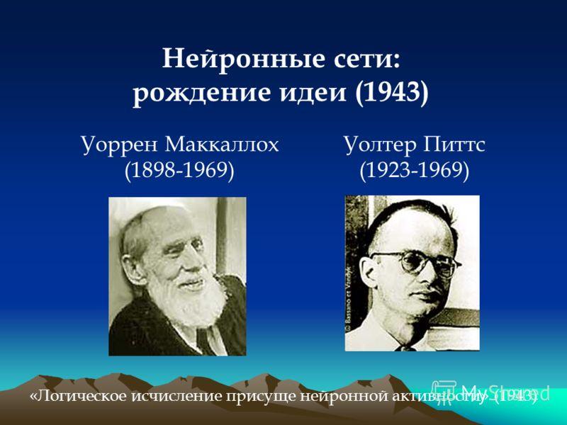 Нейронные сети: рождение идеи (1943) Уоррен Маккаллох (1898-1969) Уолтер Питтс (1923-1969) «Логическое исчисление присуще нейронной активности» (1943)