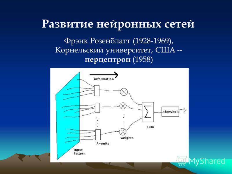 Развитие нейронных сетей Фрэнк Розенблатт (1928-1969), Корнельский университет, США -- перцептрон (1958)
