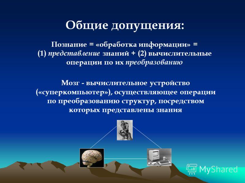 Общие допущения: Познание = «обработка информации» = (1) представление знаний + (2) вычислительные операции по их преобразованию Мозг - вычислительное устройство («суперкомпьютер»), осуществляющее операции по преобразованию структур, посредством кото