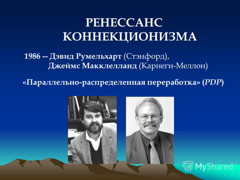 РЕНЕССАНС КОННЕКЦИОНИЗМА 1986 -- Дэвид Румельхарт (Стэнфорд), Джеймс Макклелланд (Карнеги-Меллон) «Параллельно-распределенная переработка» ( PDP )