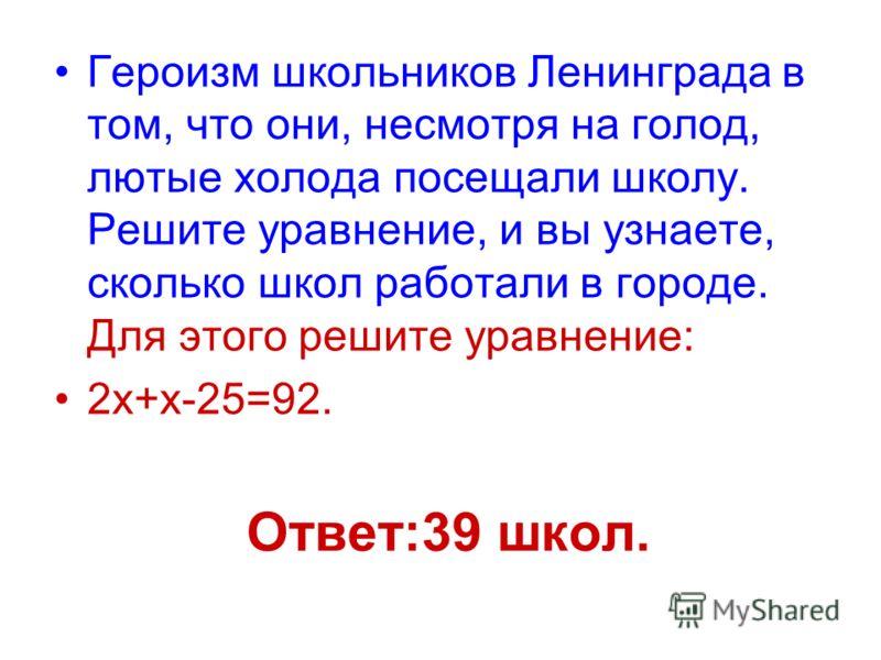 Ответ:39 школ. Героизм школьников Ленинграда в том, что они, несмотря на голод, лютые холода посещали школу. Решите уравнение, и вы узнаете, сколько школ работали в городе. Для этого решите уравнение: 2х+х-25=92.