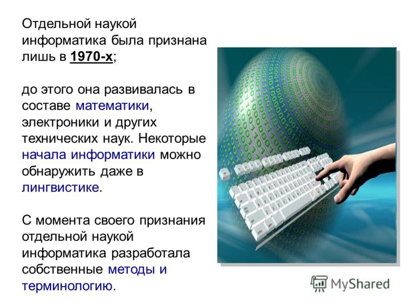 Отдельной наукой информатика была признана лишь в 1970-х; до этого она развивалась в составе математики, электроники и других технических наук. Некоторые начала информатики можно обнаружить даже в лингвистике. С момента своего признания отдельной нау