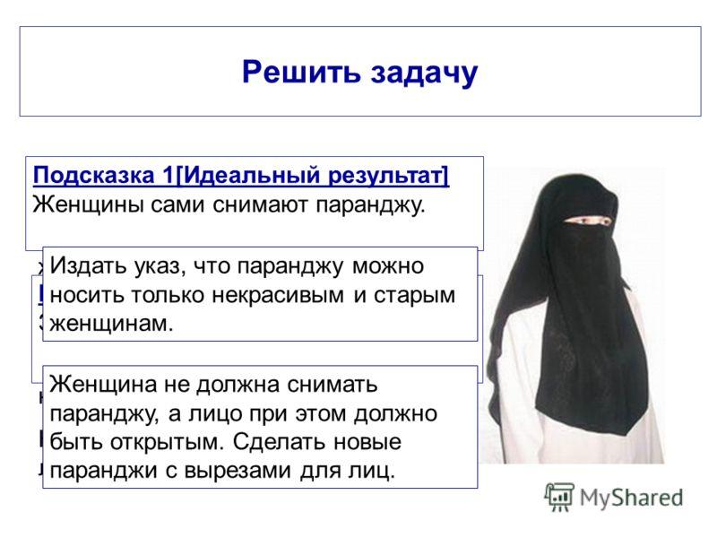 Решить задачу Пехлеви - шах Ирана захотел придать современный вид своей стране и... открыть лица иранских женщин. По закону ислама снять паранджу с мусульманской женщины - значит обесчестить ее. А тут недалеко и до самоубийства. Как же убедить иранок