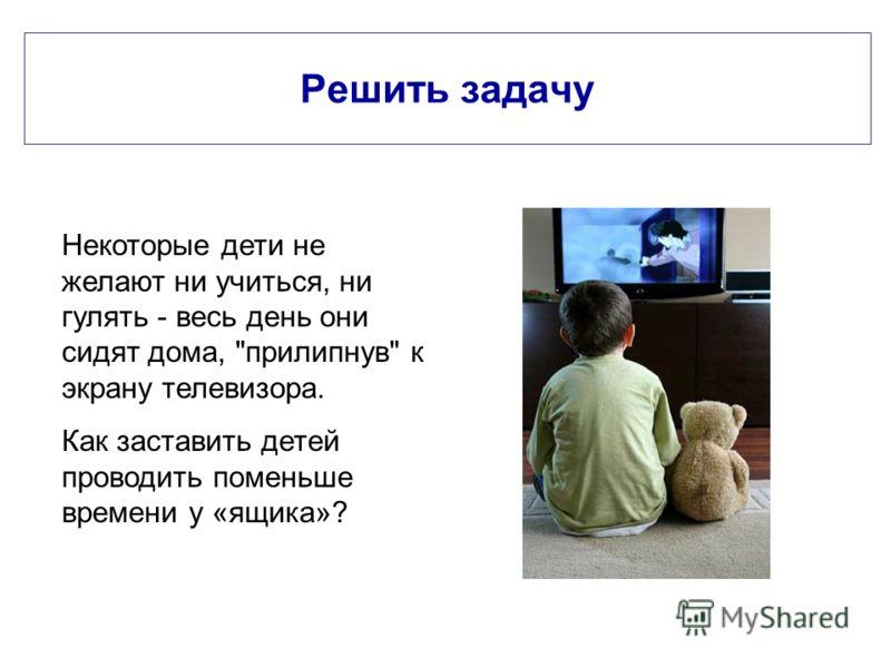 Решить задачу Некоторые дети не желают ни учиться, ни гулять - весь день они сидят дома, прилипнув к экрану телевизора. Как заставить детей проводить поменьше времени у «ящика»?