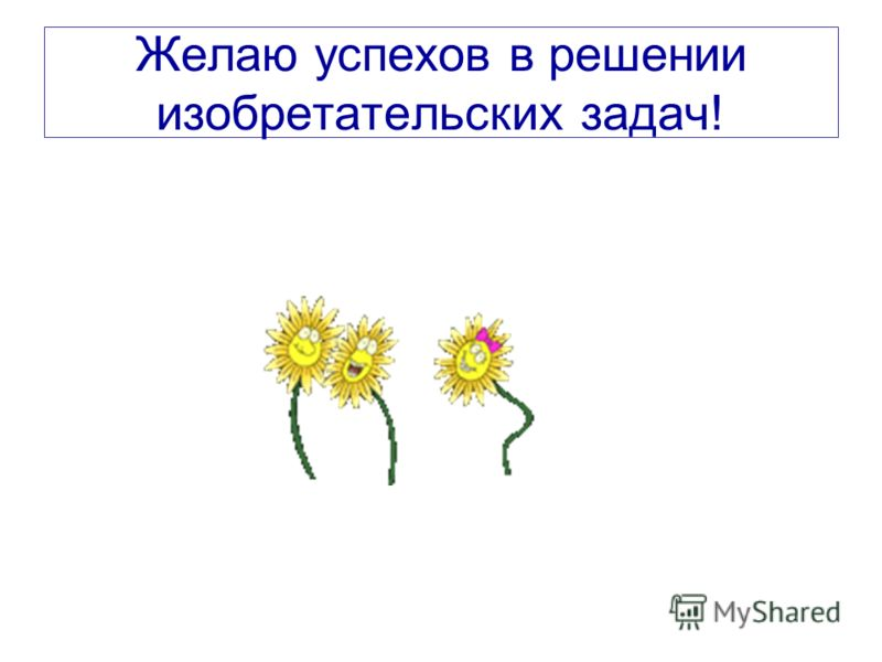 Желаю успехов в решении изобретательских задач!