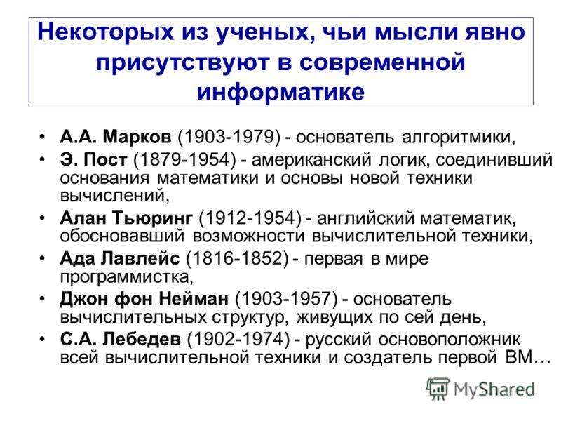 Некоторых из ученых, чьи мысли явно присутствуют в современной информатике А.А. Марков (1903-1979) - основатель алгоритмики, Э. Пост (1879-1954) - американский логик, соединивший основания математики и основы новой техники вычислений, Алан Тьюринг (1