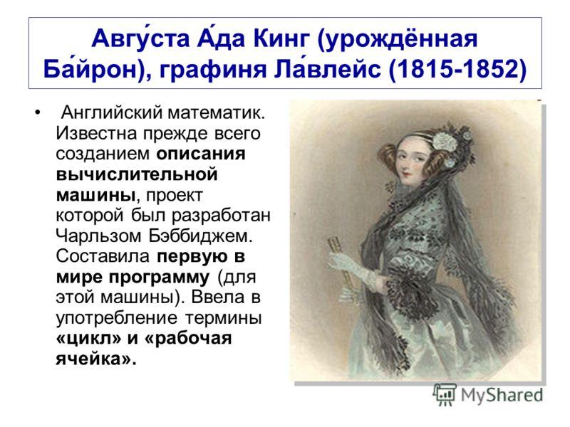 Авгу́ста А́да Кинг (урождённая Ба́йрон), графиня Ла́влейс (1815-1852) Английский математик. Известна прежде всего созданием описания вычислительной машины, проект которой был разработан Чарльзом Бэббиджем. Составила первую в мире программу (для этой