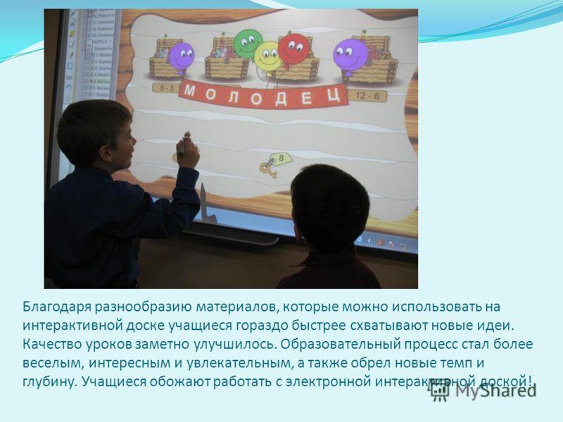 Благодаря разнообразию материалов, которые можно использовать на интерактивной доске учащиеся гораздо быстрее схватывают новые идеи. Качество уроков заметно улучшилось. Образовательный процесс стал более веселым, интересным и увлекательным, а также о