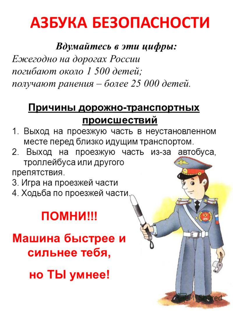 АЗБУКА БЕЗОПАСНОСТИ Вдумайтесь в эти цифры: Ежегодно на дорогах России погибают около 1 500 детей; получают ранения – более 25 000 детей. ПОМНИ!!! Машина быстрее и сильнее тебя, но ТЫ умнее! Причины дорожно-транспортных происшествий 1. Выход на проез